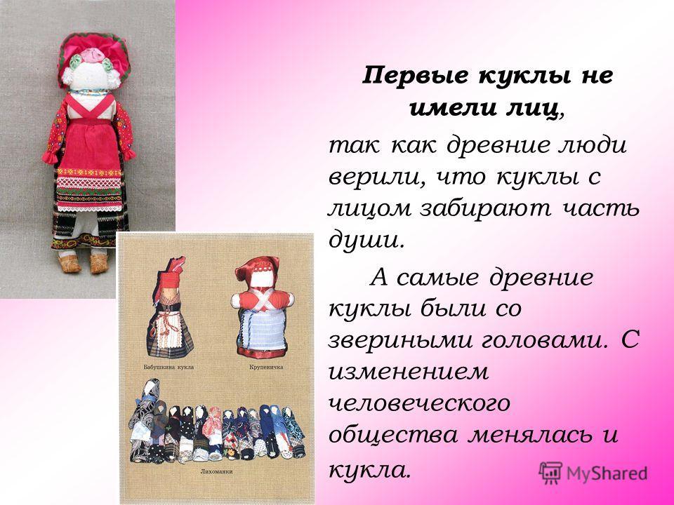 Первые куклы не имели лиц, так как древние люди верили, что куклы с лицом забирают часть души. А самые древние куклы были со звериными головами. С изменением человеческого общества менялась и кукла.