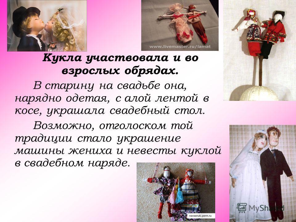Кукла участвовала и во взрослых обрядах. В старину на свадьбе она, нарядно одетая, с алой лентой в косе, украшала свадебный стол. Возможно, отголоском той традиции стало украшение машины жениха и невесты куклой в свадебном наряде.