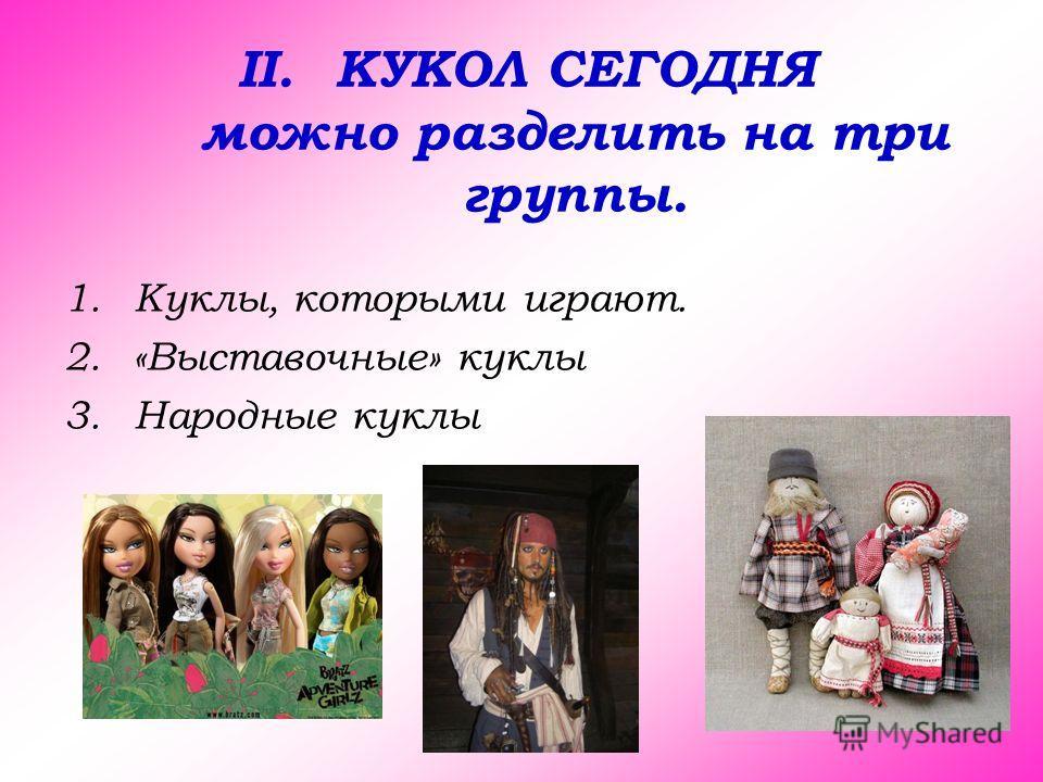 II.КУКОЛ СЕГОДНЯ можно разделить на три группы. 1.Куклы, которыми играют. 2.«Выставочные» куклы 3.Народные куклы
