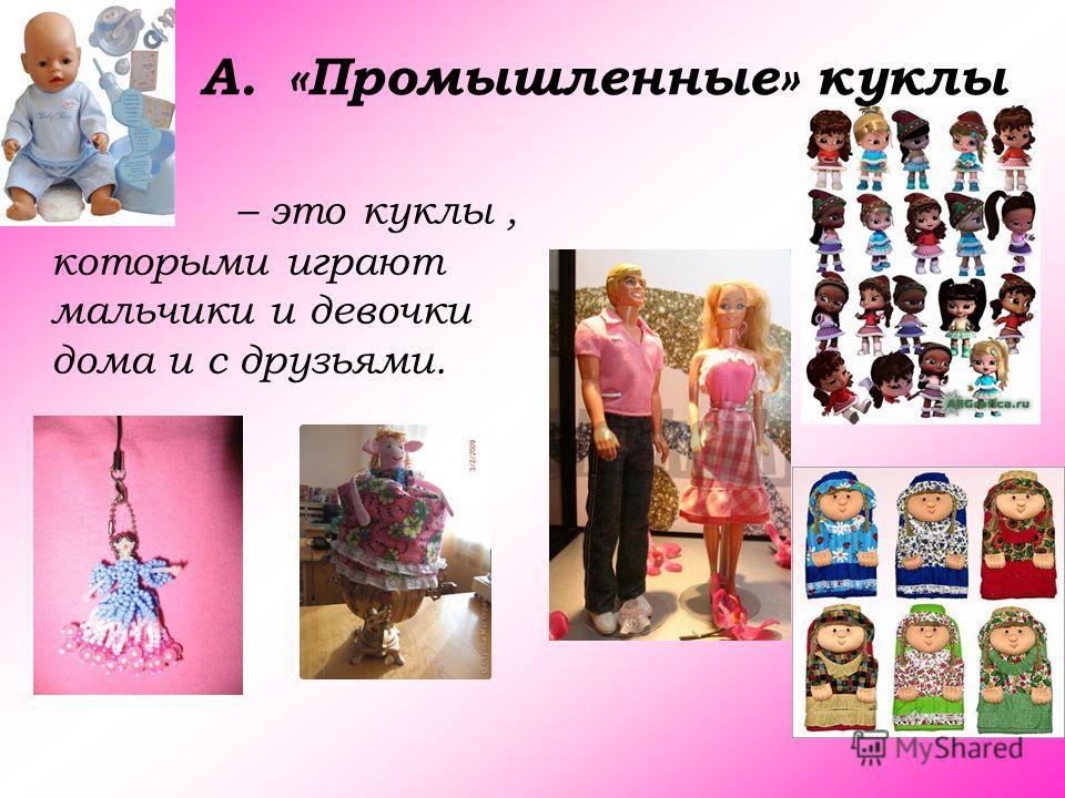 A.«Промышленные» куклы – это куклы, которыми играют мальчики и девочки дома и с друзьями.