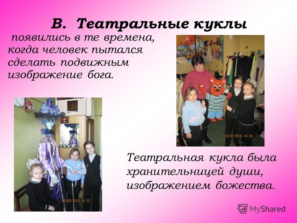 B.Театральные куклы появились в те времена, когда человек пытался сделать подвижным изображение бога. Театральная кукла была хранительницей души, изображением божества.