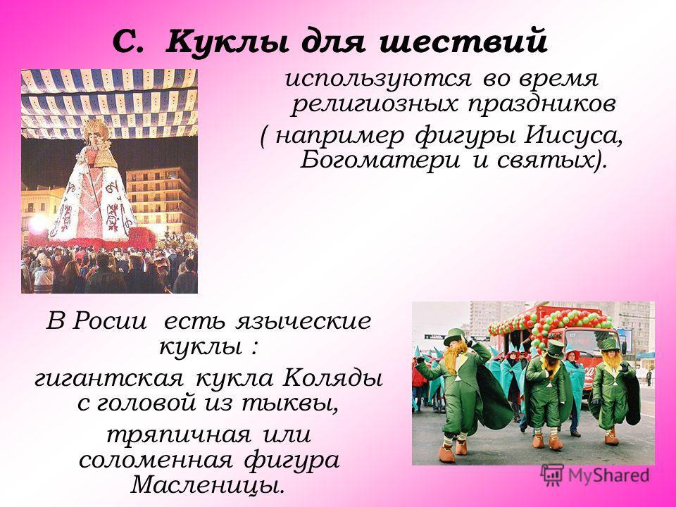 C.Куклы для шествий используются во время религиозных праздников ( например фигуры Иисуса, Богоматери и святых). В Росии есть языческие куклы : гигантская кукла Коляды с головой из тыквы, тряпичная или соломенная фигура Масленицы.