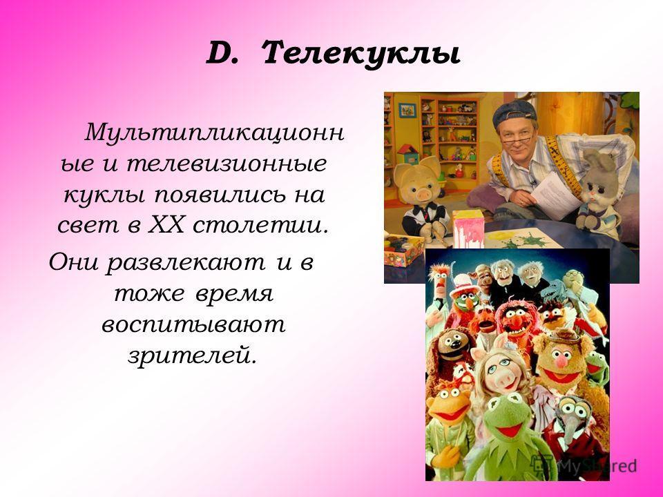 D.Телекуклы Мультипликационн ые и телевизионные куклы появились на свет в ХХ столетии. Они развлекают и в тоже время воспитывают зрителей.
