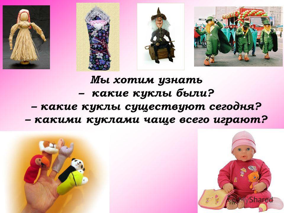 Мы хотим узнать – какие куклы были? – какие куклы существуют сегодня? – какими куклами чаще всего играют?