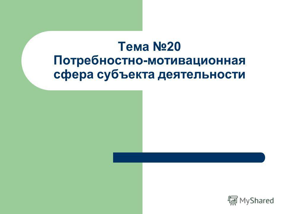 Тема 20 Потребностно-мотивационная сфера субъекта деятельности