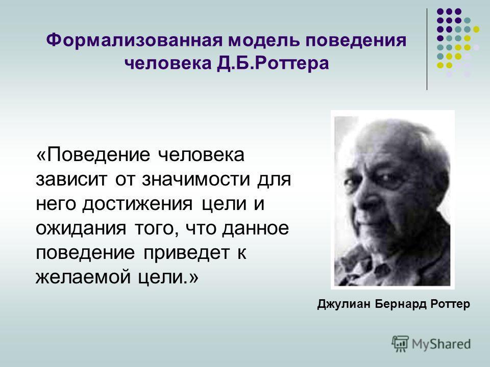 Формализованная модель поведения человека Д.Б.Роттера «Поведение человека зависит от значимости для него достижения цели и ожидания того, что данное поведение приведет к желаемой цели.» Джулиан Бернард Роттер