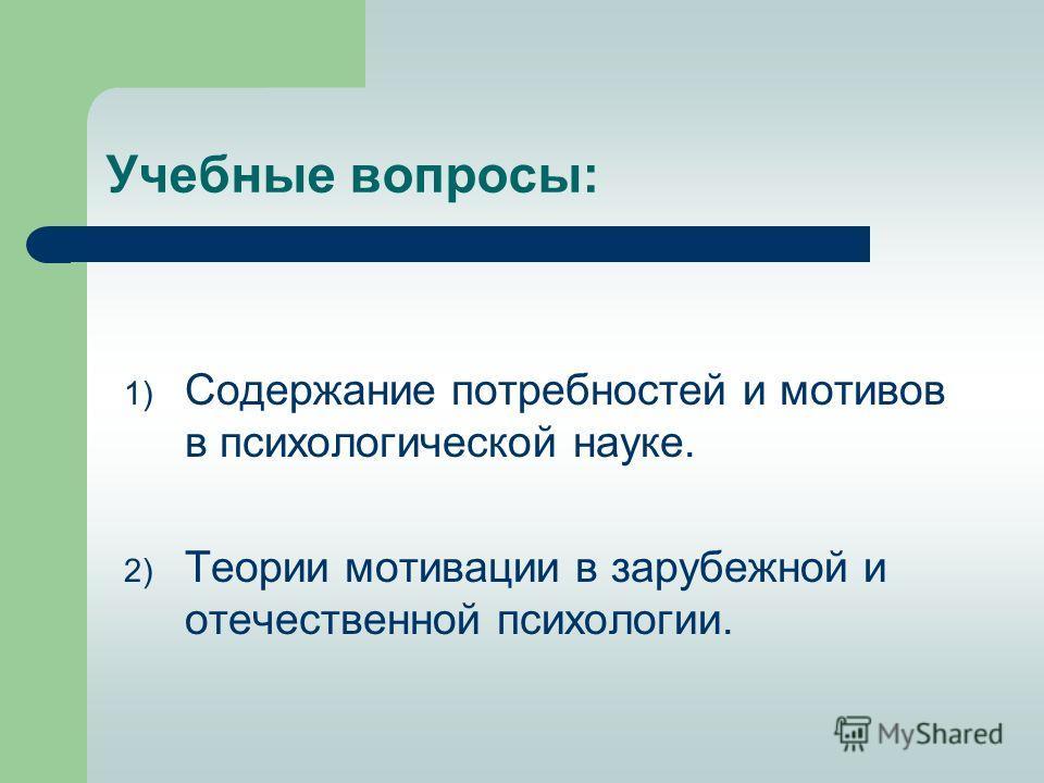 Учебные вопросы: 1) Содержание потребностей и мотивов в психологической науке. 2) Теории мотивации в зарубежной и отечественной психологии.