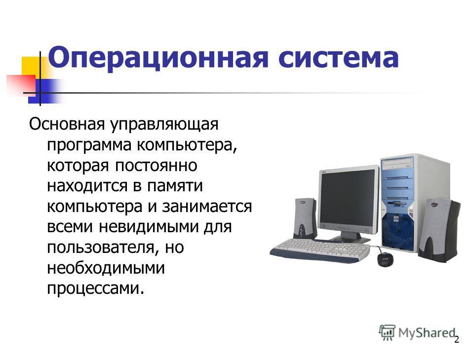2 Операционная система Основная управляющая программа компьютера, которая постоянно находится в памяти компьютера и занимается всеми невидимыми для пользователя, но необходимыми процессами.
