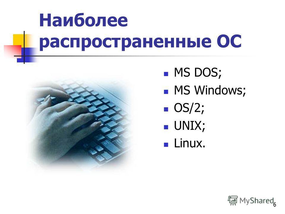 6 Наиболее распространенные ОС МS DOS; MS Windows; OS/2; UNIX; Linux.