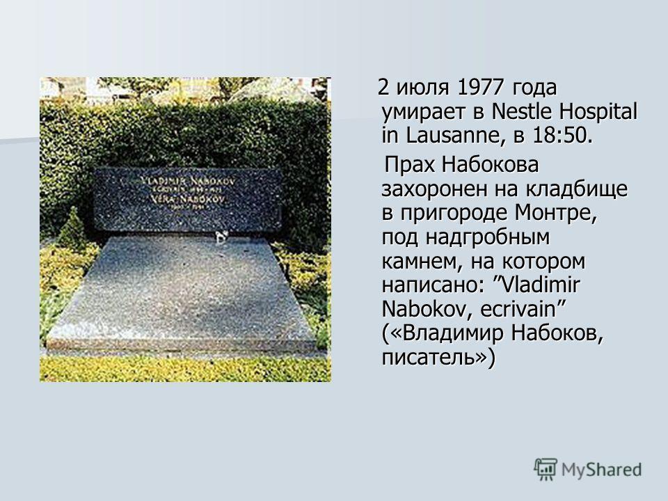 2 июля 1977 года умирает в Nestle Hospital in Lausanne, в 18:50. 2 июля 1977 года умирает в Nestle Hospital in Lausanne, в 18:50. Прах Набокова захоронен на кладбище в пригороде Монтре, под надгробным камнем, на котором написано: Vladimir Nabokov, ec