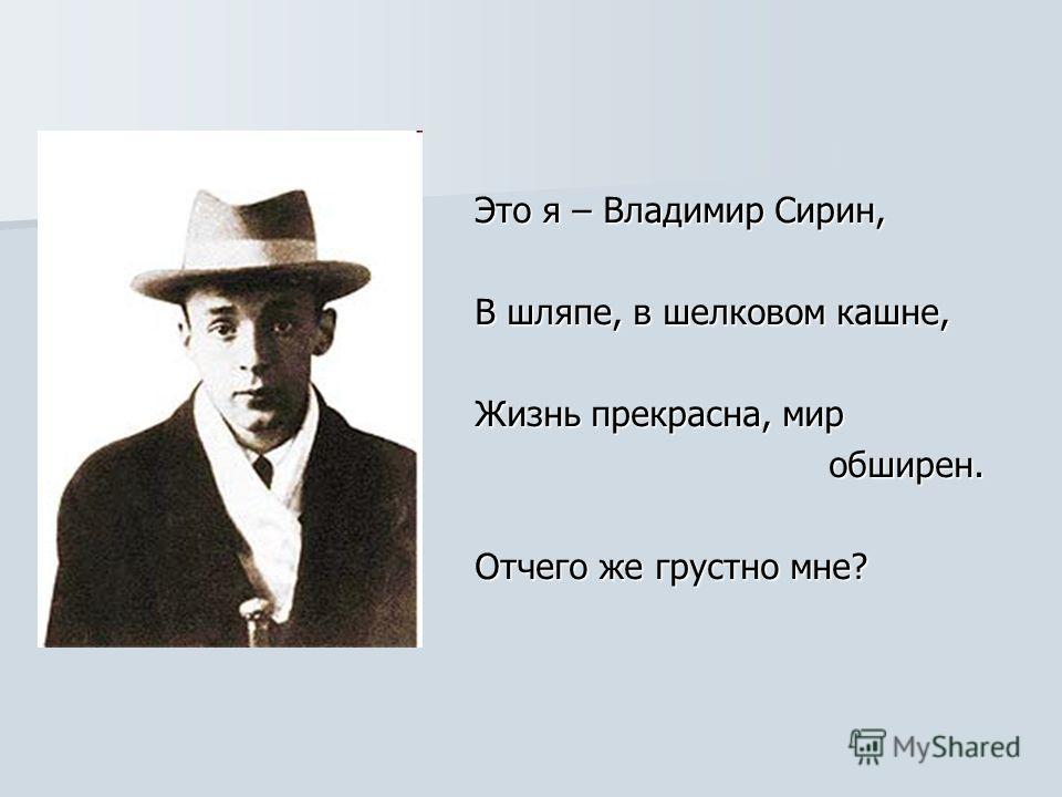 Это я – Владимир Сирин, В шляпе, в шелковом кашне, Жизнь прекрасна, мир обширен. обширен. Отчего же грустно мне?