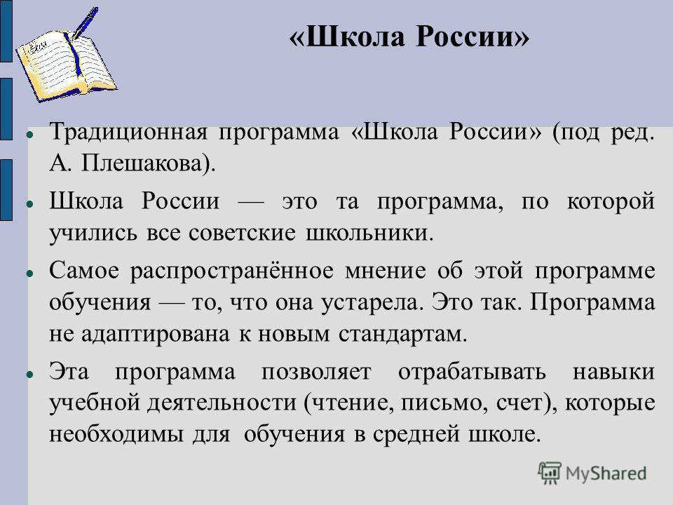 «Школа России» Традиционная программа «Школа России» (под ред. А. Плешакова). Школа России это та программа, по которой учились все советские школьники. Самое распространённое мнение об этой программе обучения то, что она устарела. Это так. Программа