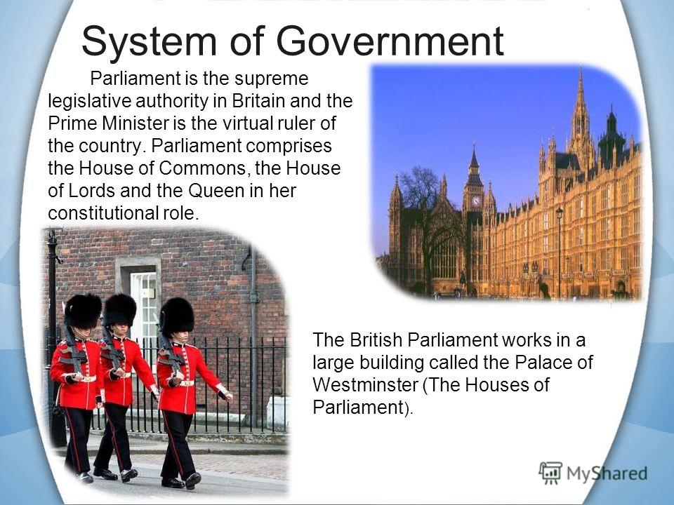 System of Government Parliament is the supreme legislative authority in Britain and the Prime Minister is the virtual ruler of the country. Parliament comprises the House of Commons, the House of Lords and the Queen in her constitutional role. The Br