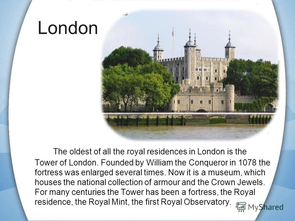 The oldest of all the royal residences in London is the Tower of London. Founded by William the Conqueror in 1078 the fortress was enlarged several times. Now it is a museum, which houses the national collection of armour and the Crown Jewels. For ma