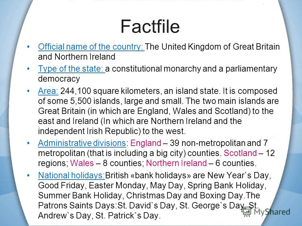 Factfile Official name of the country: The United Kingdom of Great Britain and Northern Ireland Type of the state: a constitutional monarchy and a parliamentary democracy Area: 244,100 square kilometers, an island state. It is composed of some 5,500