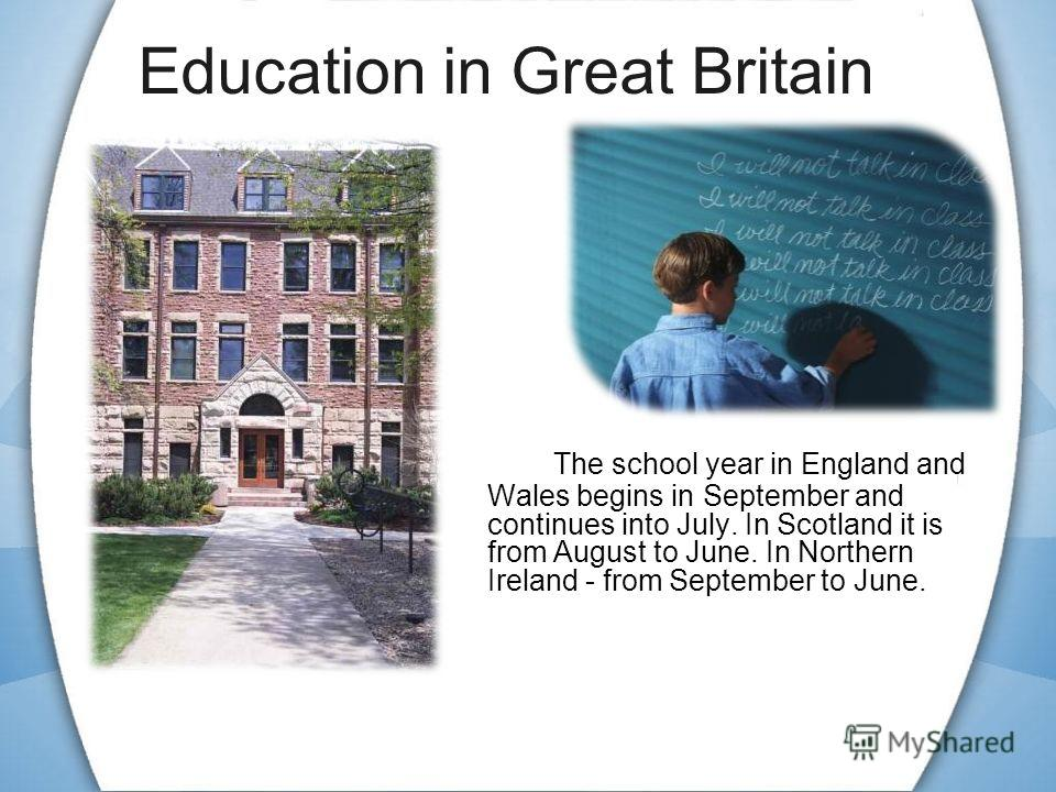 Education in Great Britain The school year in England and Wales begins in September and continues into July. In Scotland it is from August to June. In Northern Ireland - from September to June.
