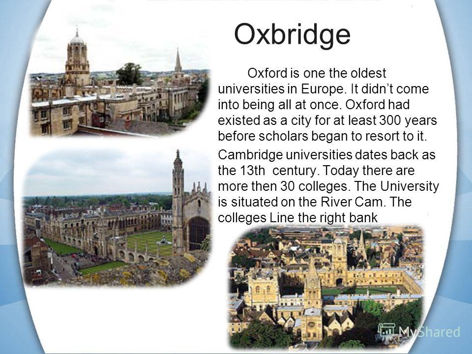 Oxbridge Oxford is one the oldest universities in Europe. It didnt come into being all at once. Oxford had existed as a city for at least 300 years before scholars began to resort to it. Cambridge universities dates back as the 13th century. Today th