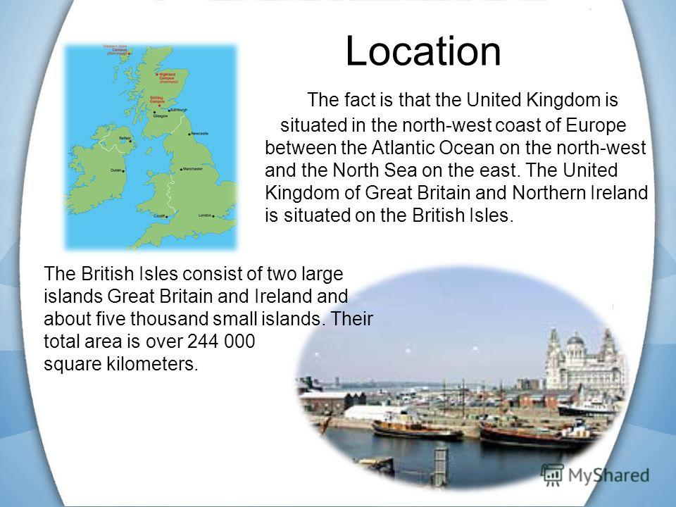 Location The fact is that the United Kingdom is situated in the north-west coast of Europe between the Atlantic Ocean on the north-west and the North Sea on the east. The United Kingdom of Great Britain and Northern Ireland is situated on the British