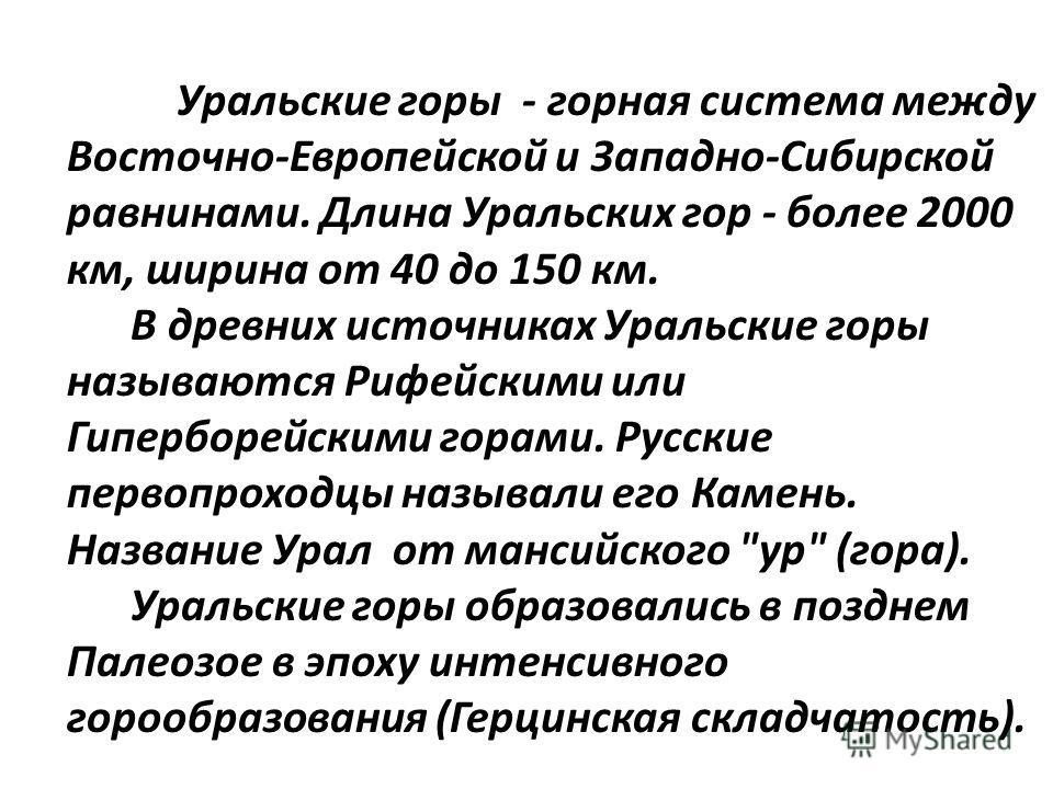 Уральские горы - горная система между Восточно-Европейской и Западно-Сибирской равнинами. Длина Уральских гор - более 2000 км, ширина от 40 до 150 км. В древних источниках Уральские горы называются Рифейскими или Гиперборейскими горами. Русские перво