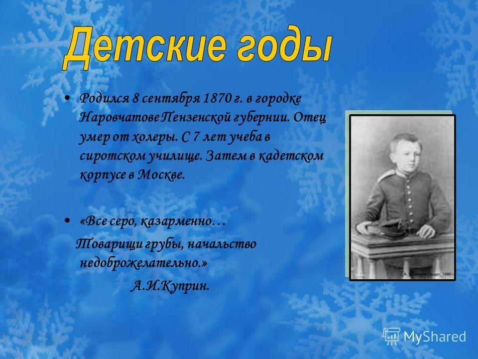Родился 8 сентября 1870 г. в городке Наровчатове Пензенской губернии. Отец умер от холеры. С 7 лет учеба в сиротском училище. Затем в кадетском корпусе в Москве. «Все серо, казарменно… Товарищи грубы, начальство недоброжелательно.» А.И.Куприн.