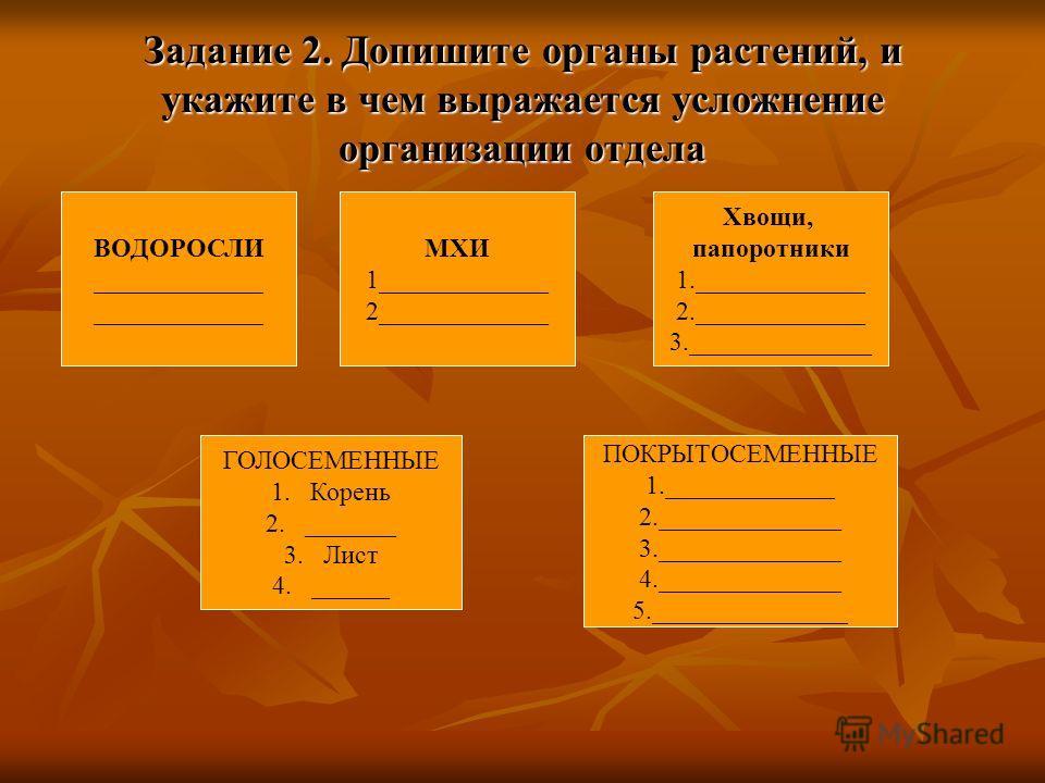 Задание 2. Допишите органы растений, и укажите в чем выражается усложнение организации отдела ВОДОРОСЛИ _____________ ГОЛОСЕМЕННЫЕ 1.Корень 2._______ 3.Лист 4.______ МХИ 1_____________ 2_____________ Хвощи, папоротники 1._____________ 2._____________