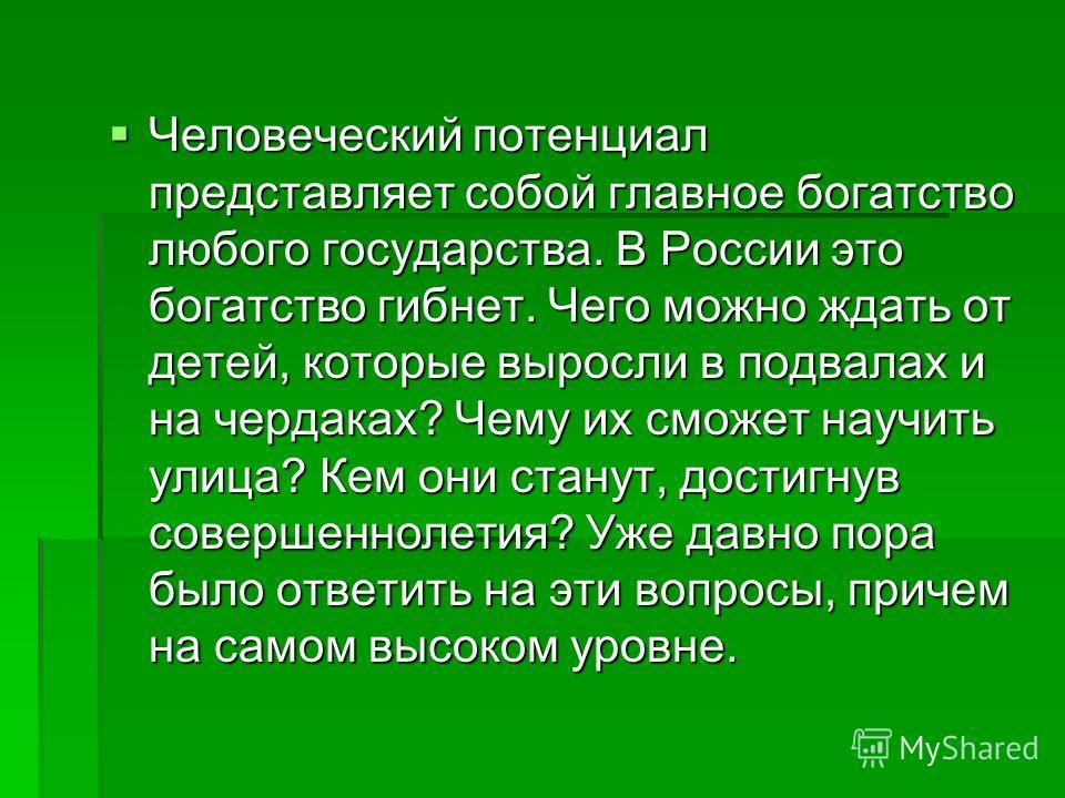 Человеческий потенциал представляет собой главное богатство любого государства. В России это богатство гибнет. Чего можно ждать от детей, которые выросли в подвалах и на чердаках? Чему их сможет научить улица? Кем они станут, достигнув совершеннолети