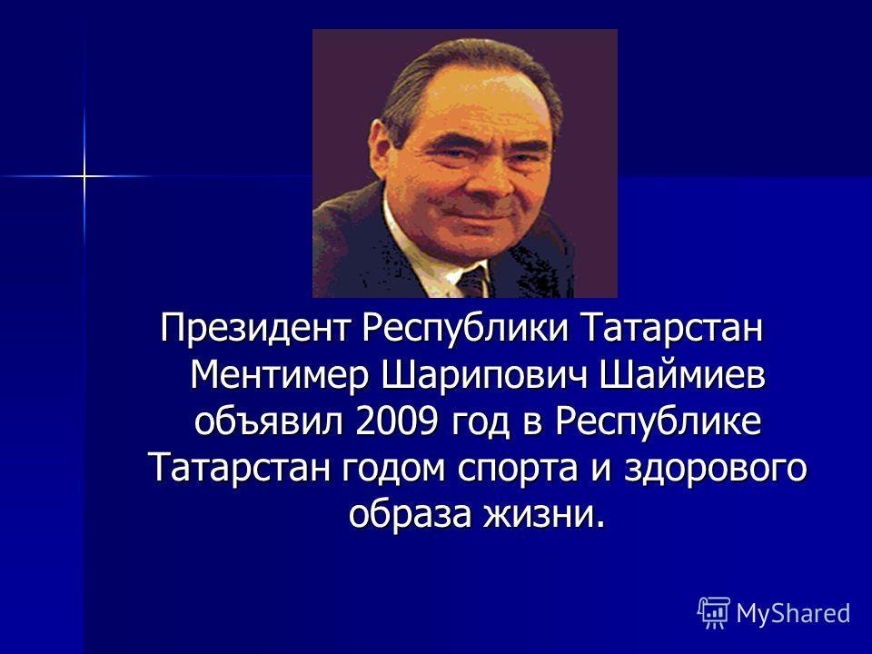 Президент Республики Татарстан Ментимер Шарипович Шаймиев объявил 2009 год в Республике Татарстан годом спорта и здорового образа жизни.