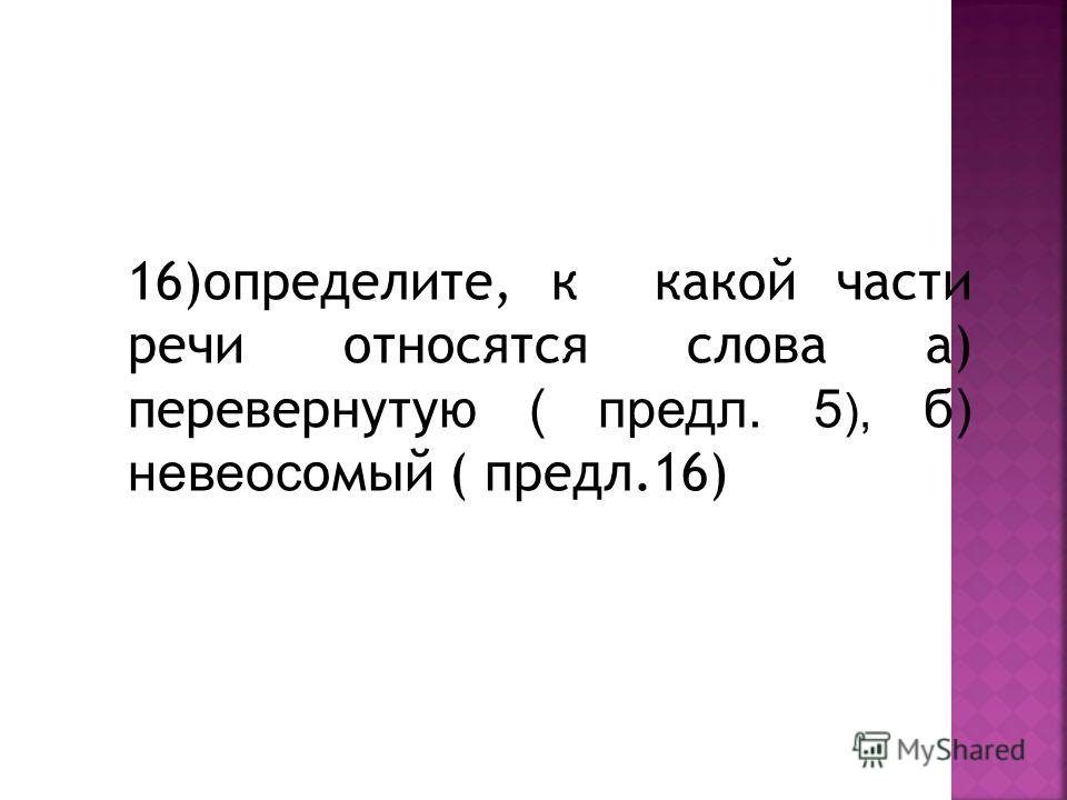 16)определите, к какой части речи относятся слова а) перевернутую ( предл. 5 ), б) невеос омый ( предл.16)