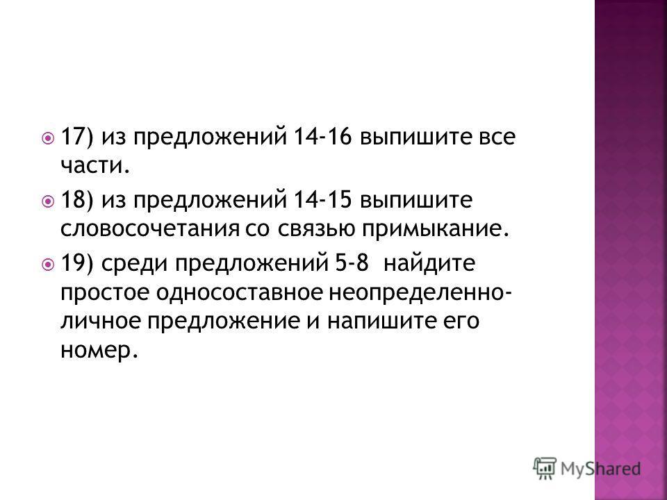 17) из предложений 14-16 выпишите все части. 18) из предложений 14-15 выпишите словосочетания со связью примыкание. 19) среди предложений 5-8 найдите простое односоставное неопределенно- личное предложение и напишите его номер.