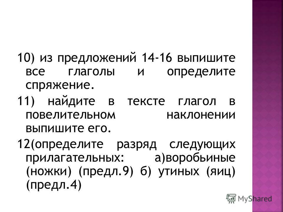 10) из предложений 14-16 выпишите все глаголы и определите спряжение. 11) найдите в тексте глагол в повелительном наклонении выпишите его. 12(определите разряд следующих прилагательных: а)воробьиные (ножки) (предл.9) б) утиных (яиц) (предл.4)