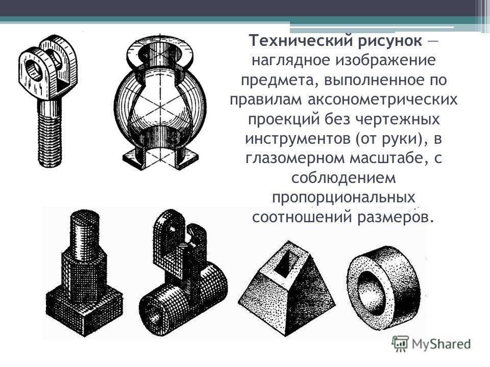 Технический рисунок наглядное изображение предмета, выполненное по правилам аксонометрических проекций без чертежных инструментов (от руки), в глазомерном масштабе, с соблюдением пропорциональных соотношений размеров.