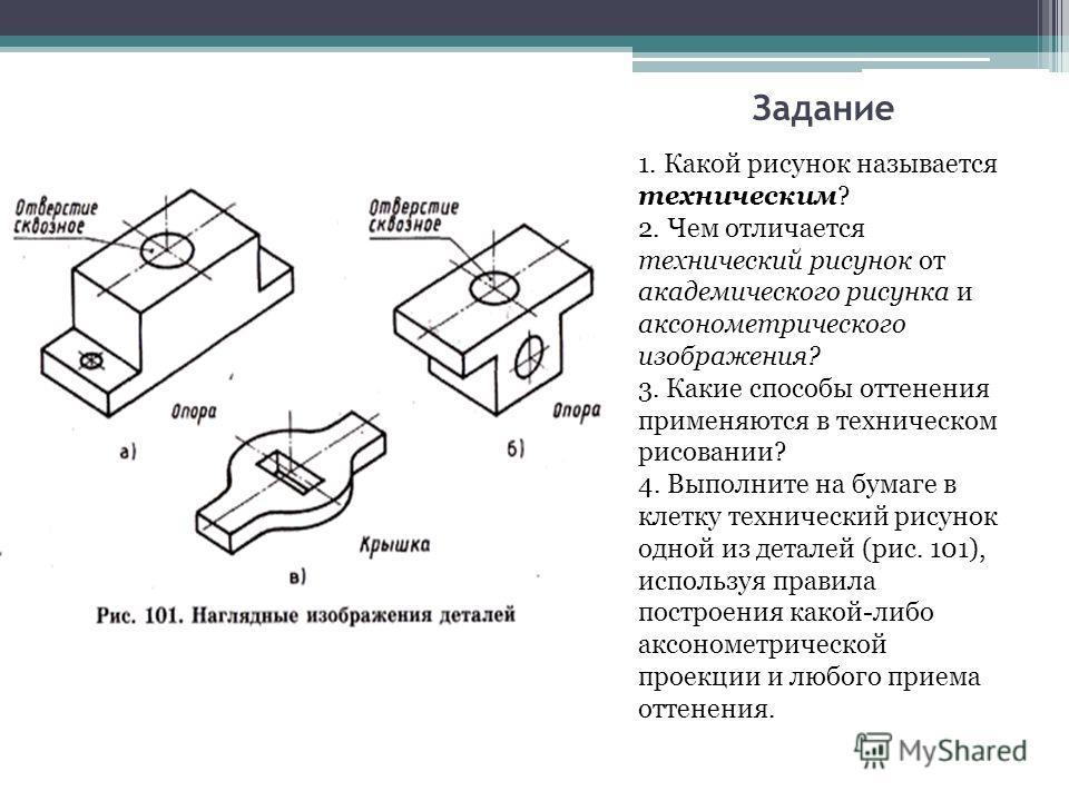 Задание 1. Какой рисунок называется техническим? 2. Чем отличается технический рисунок от академического рисунка и аксонометрического изображения? 3. Какие способы оттенения применяются в техническом рисовании? 4. Выполните на бумаге в клетку техниче