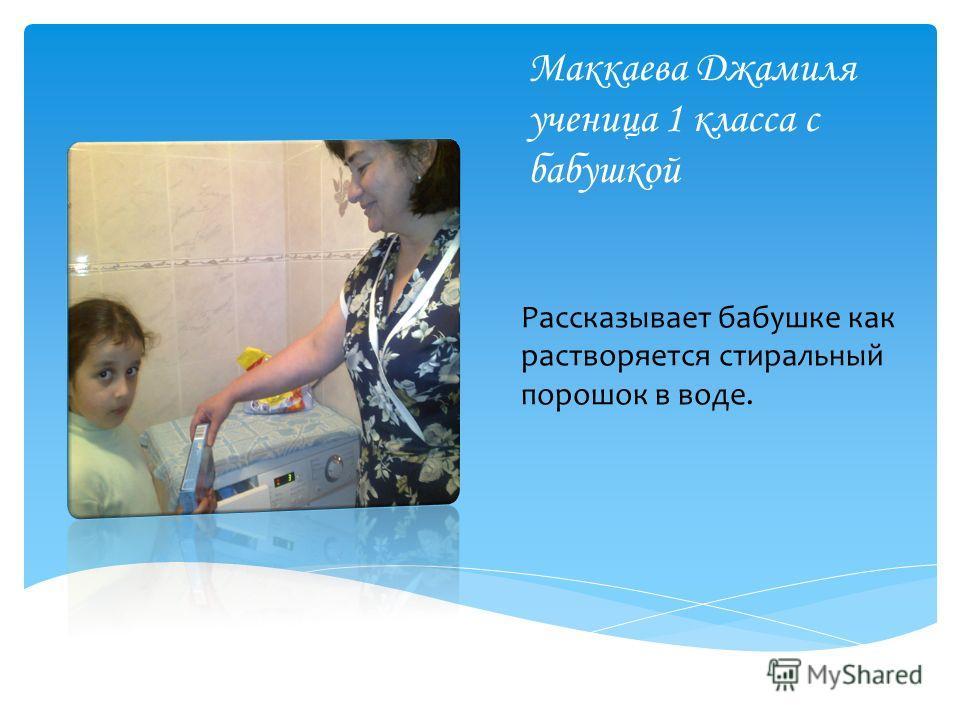 Маккаева Джамиля ученица 1 класса с бабушкой Рассказывает бабушке как растворяется стиральный порошок в воде.
