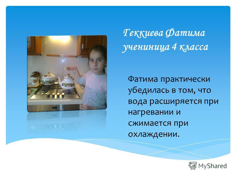 Геккиева Фатима учениница 4 класса Фатима практически убедилась в том, что вода расширяется при нагревании и сжимается при охлаждении.