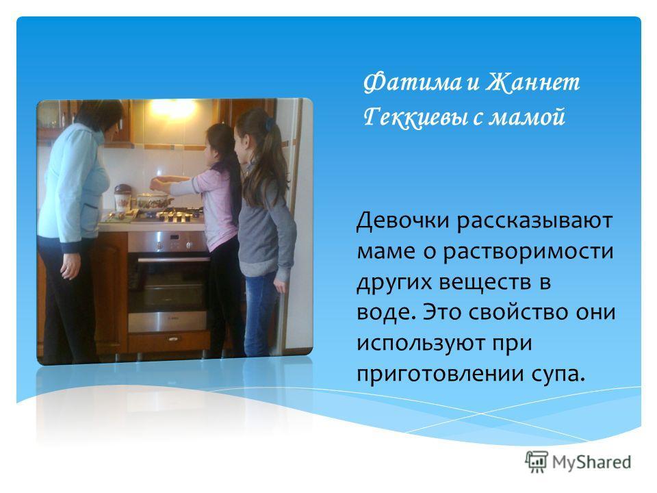 Фатима и Жаннет Геккиевы с мамой Девочки рассказывают маме о растворимости других веществ в воде. Это свойство они используют при приготовлении супа.
