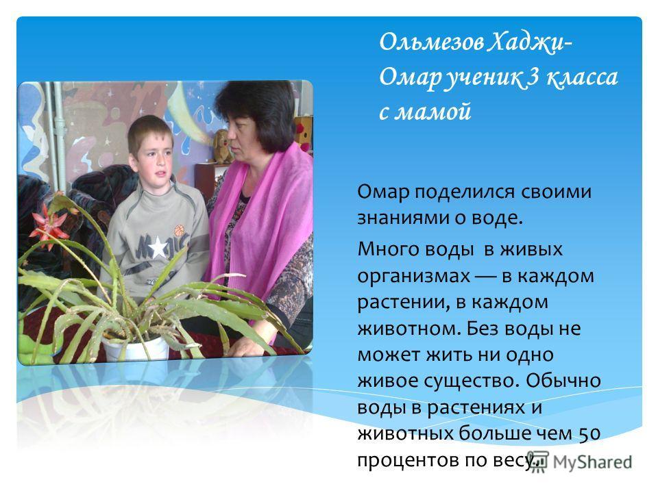 Ольмезов Хаджи- Омар ученик 3 класса с мамой Омар поделился своими знаниями о воде. Много воды в живых организмах в каждом растении, в каждом животном. Без воды не может жить ни одно живое существо. Обычно воды в растениях и животных больше чем 50 пр