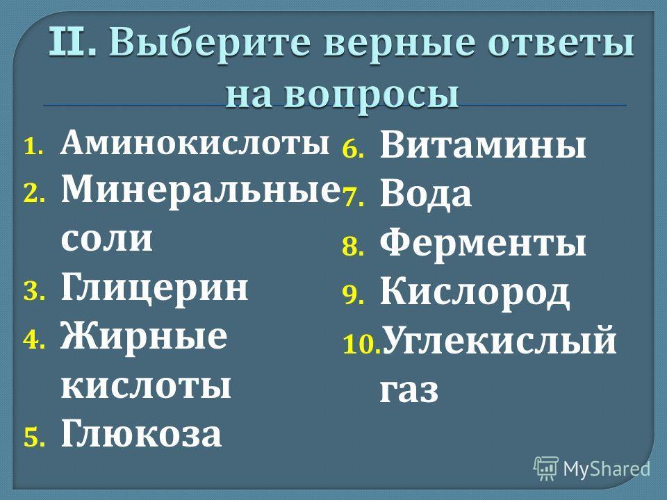 1. Аминокислоты 2. Минеральные соли 3. Глицерин 4. Жирные кислоты 5. Глюкоза 6. Витамины 7. Вода 8. Ферменты 9. Кислород 10. Углекислый газ