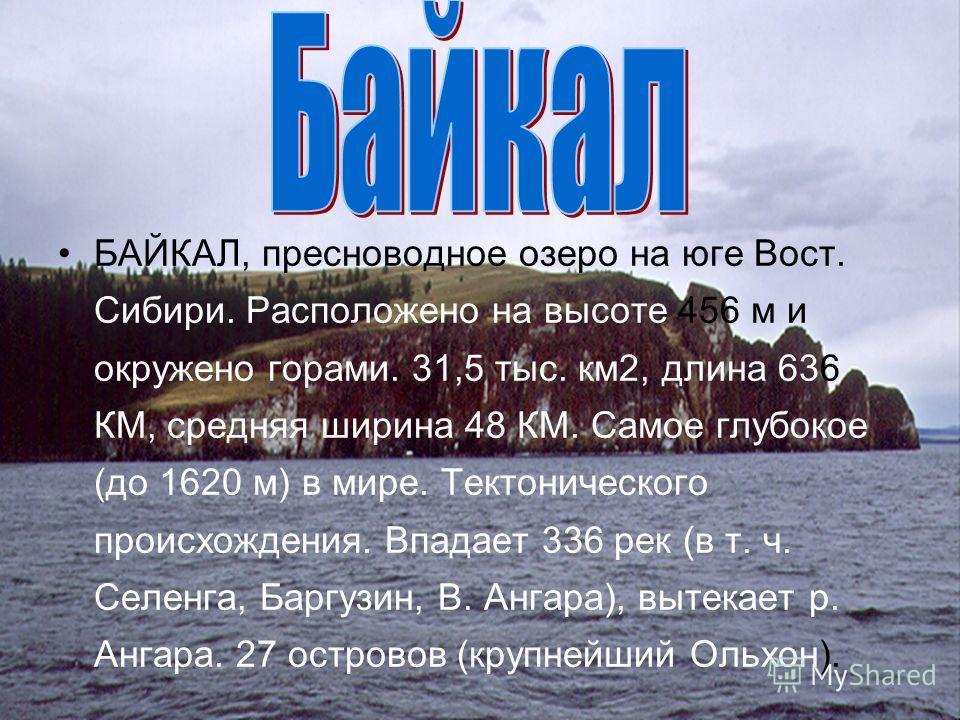 БАЙКАЛ, пресноводное озеро на юге Вост. Сибири. Расположено на высоте 456 м и окружено горами. 31,5 тыс. км2, длина 636 КМ, средняя ширина 48 КМ. Самое глубокое (до 1620 м) в мире. Тектонического происхождения. Впадает 336 рек (в т. ч. Селенга, Баргу