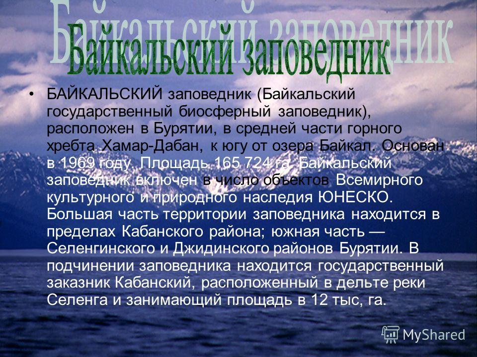 БАЙКАЛЬСКИЙ заповедник (Байкальский государственный биосферный заповедник), расположен в Бурятии, в средней части горного хребта Хамар-Дабан, к югу от озера Байкал. Основан в 1969 году. Площадь 165 724 га. Байкальский заповедник включен в число объек