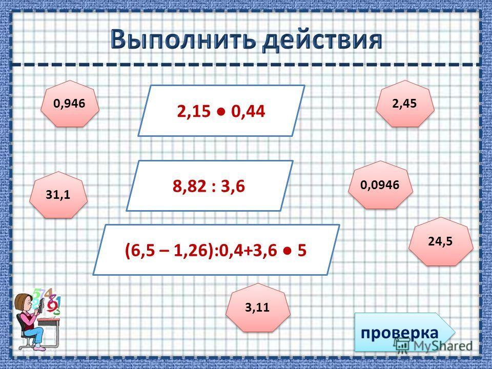 проверка 2,15 0,44 8,82 : 3,6 (6,5 – 1,26):0,4+3,6 5 0,946 0,0946 2,45 24,5 31,1 3,11