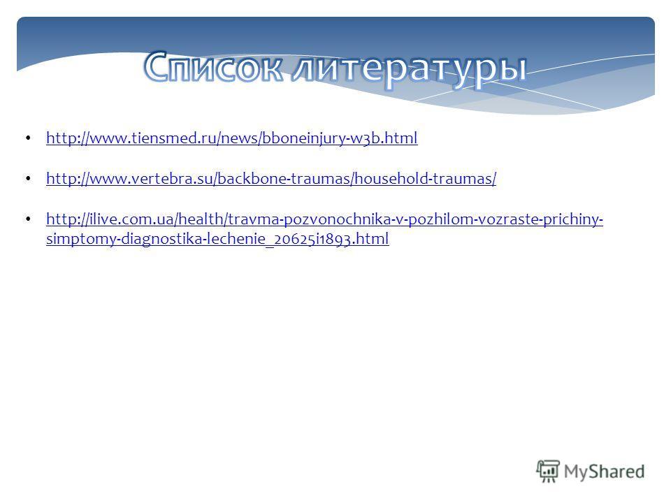 http://www.tiensmed.ru/news/bboneinjury-w3b.html http://www.vertebra.su/backbone-traumas/household-traumas/ http://ilive.com.ua/health/travma-pozvonochnika-v-pozhilom-vozraste-prichiny- simptomy-diagnostika-lechenie_20625i1893.html http://ilive.com.u
