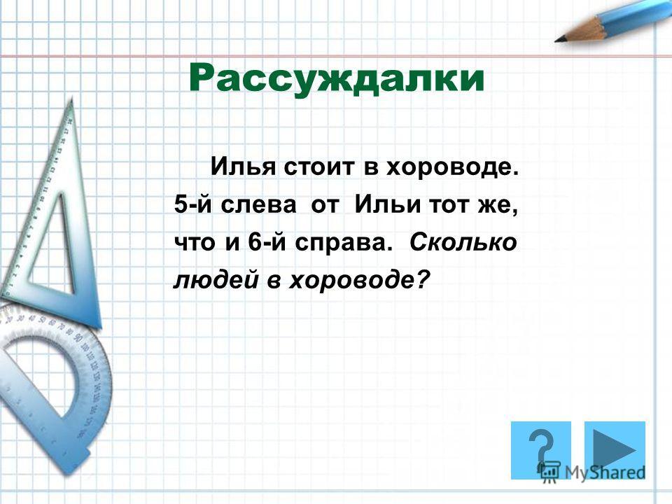Рассуждалки Илья стоит в хороводе. 5-й слева от Ильи тот же, что и 6-й справа. Сколько людей в хороводе?
