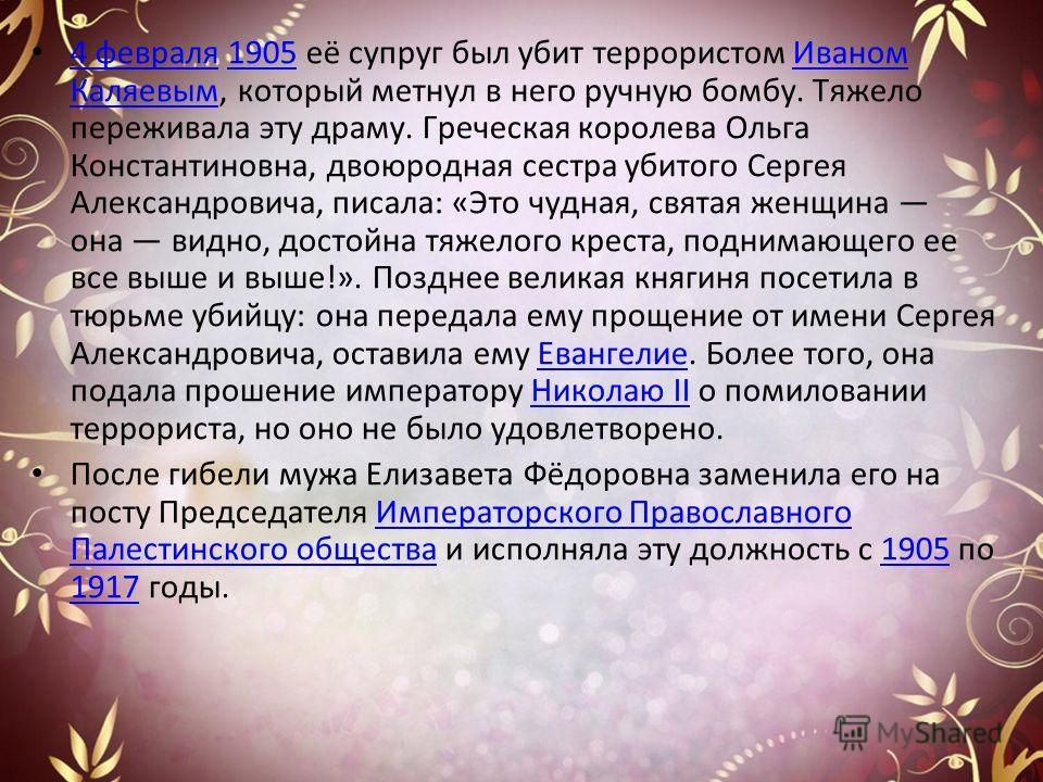 4 февраля 1905 её супруг был убит террористом Иваном Каляевым, который метнул в него ручную бомбу. Тяжело переживала эту драму. Греческая королева Ольга Константиновна, двоюродная сестра убитого Сергея Александровича, писала: «Это чудная, святая женщ