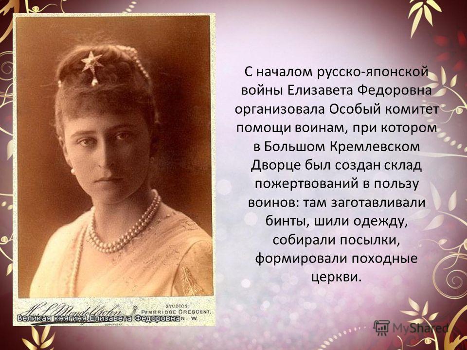 С началом русско-японской войны Елизавета Федоровна организовала Особый комитет помощи воинам, при котором в Большом Кремлевском Дворце был создан склад пожертвований в пользу воинов: там заготавливали бинты, шили одежду, собирали посылки, формировал