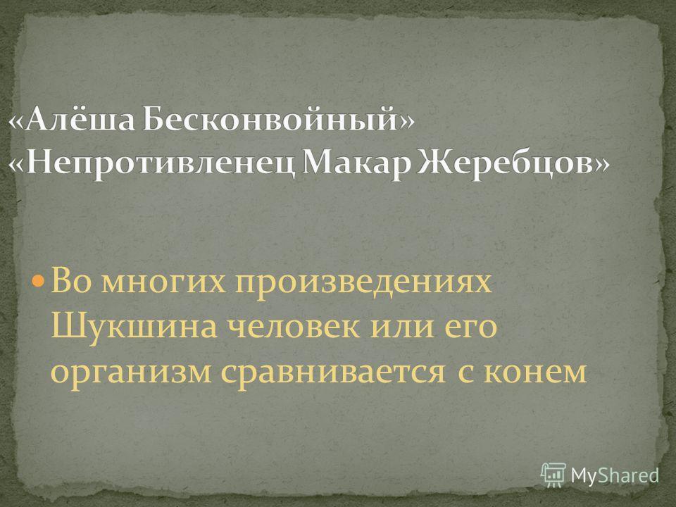 Во многих произведениях Шукшина человек или его организм сравнивается с конем