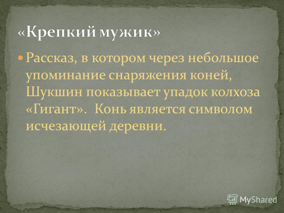 Рассказ, в котором через небольшое упоминание снаряжения коней, Шукшин показывает упадок колхоза «Гигант». Конь является символом исчезающей деревни.
