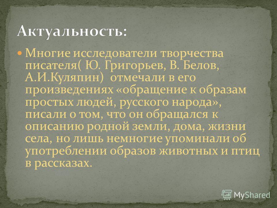 Многие исследователи творчества писателя( Ю. Григорьев, В. Белов, А.И.Куляпин) отмечали в его произведениях «обращение к образам простых людей, русского народа», писали о том, что он обращался к описанию родной земли, дома, жизни села, но лишь немног