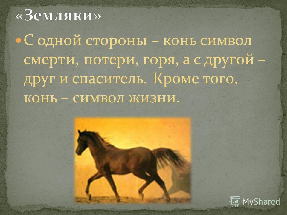 С одной стороны – конь символ смерти, потери, горя, а с другой – друг и спаситель. Кроме того, конь – символ жизни.