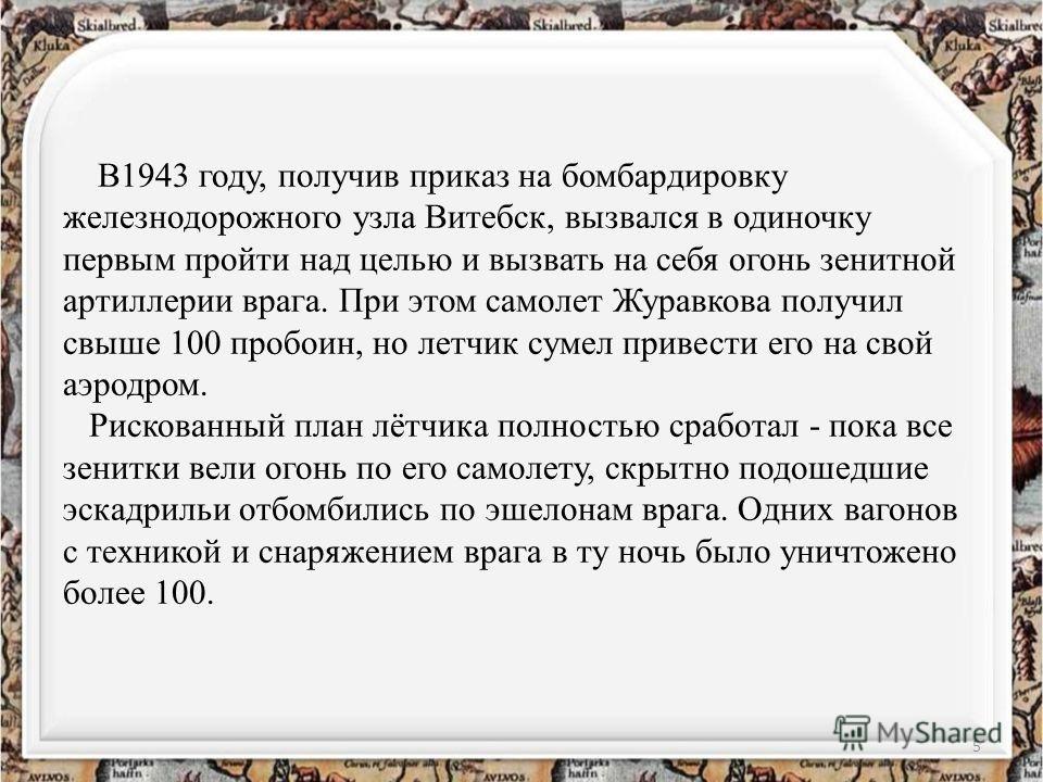 В1943 году, получив приказ на бомбардировку железнодорожного узла Витебск, вызвался в одиночку первым пройти над целью и вызвать на себя огонь зенитной артиллерии врага. При этом самолет Журавкова получил свыше 100 пробоин, но летчик сумел привести е