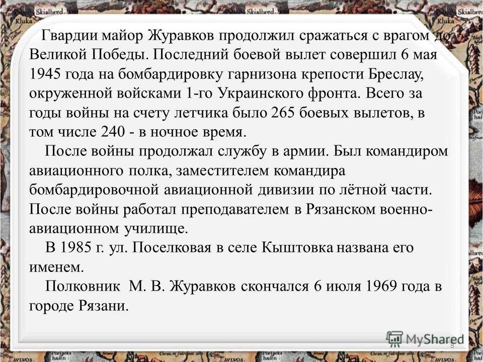Гвардии майор Журавков продолжил сражаться с врагом до Великой Победы. Последний боевой вылет совершил 6 мая 1945 года на бомбардировку гарнизона крепости Бреслау, окруженной войсками 1-го Украинского фронта. Всего за годы войны на счету летчика было